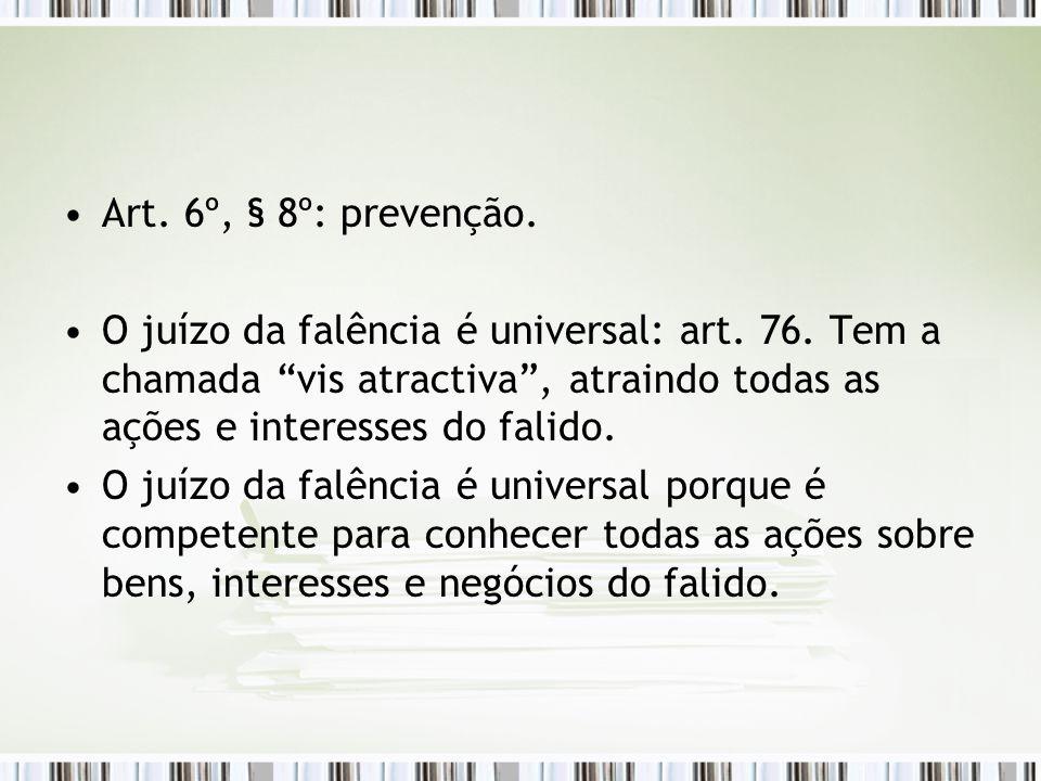 Art. 6º, § 8º: prevenção. O juízo da falência é universal: art. 76. Tem a chamada vis atractiva , atraindo todas as ações e interesses do falido.