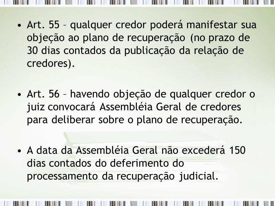 Art. 55 – qualquer credor poderá manifestar sua objeção ao plano de recuperação (no prazo de 30 dias contados da publicação da relação de credores).