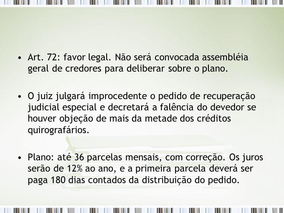 Art. 72: favor legal. Não será convocada assembléia geral de credores para deliberar sobre o plano.
