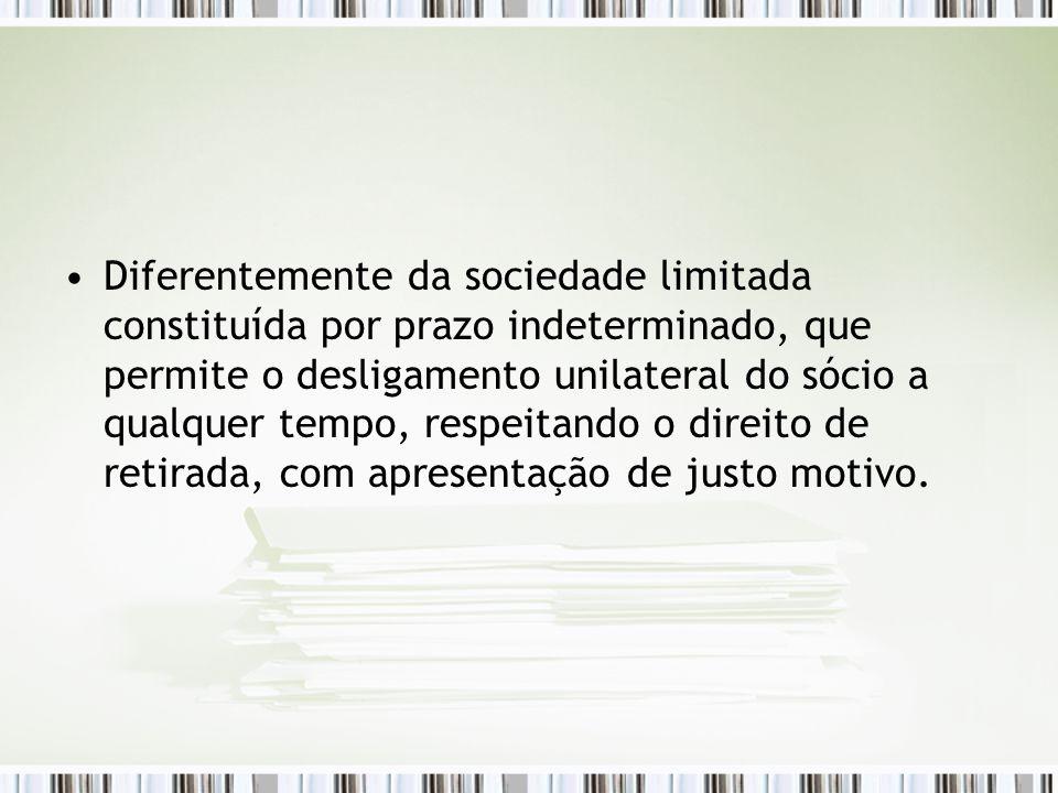 Diferentemente da sociedade limitada constituída por prazo indeterminado, que permite o desligamento unilateral do sócio a qualquer tempo, respeitando o direito de retirada, com apresentação de justo motivo.
