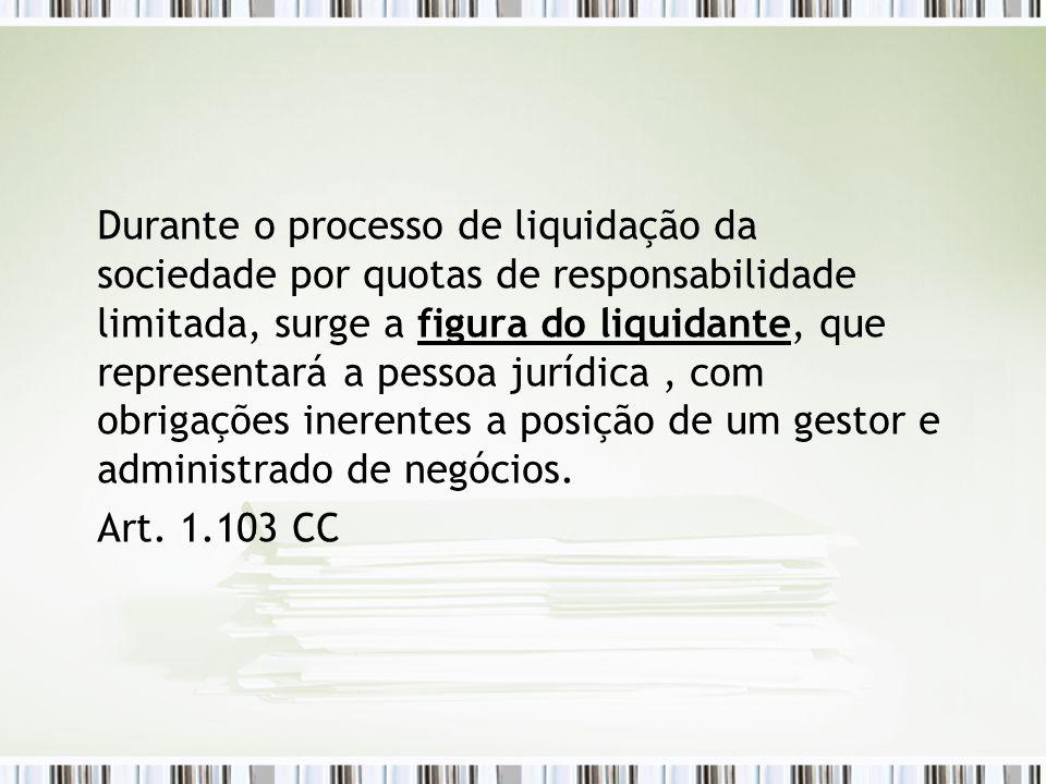 Durante o processo de liquidação da sociedade por quotas de responsabilidade limitada, surge a figura do liquidante, que representará a pessoa jurídica , com obrigações inerentes a posição de um gestor e administrado de negócios.