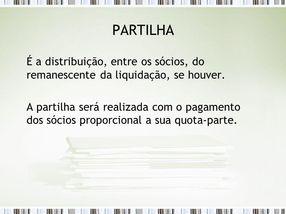 PARTILHA É a distribuição, entre os sócios, do remanescente da liquidação, se houver.