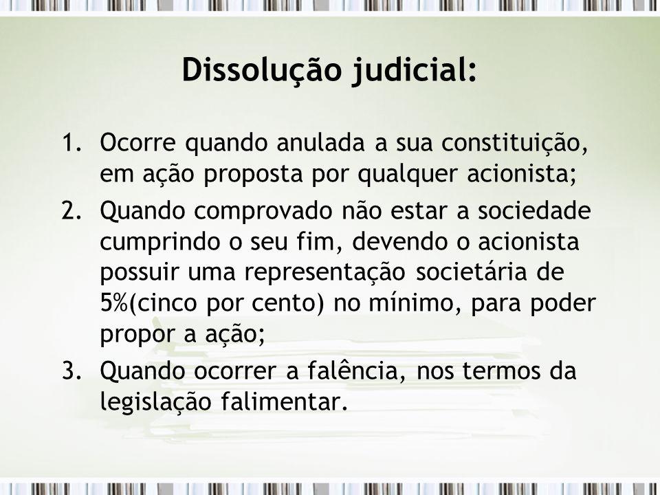 Dissolução judicial: Ocorre quando anulada a sua constituição, em ação proposta por qualquer acionista;