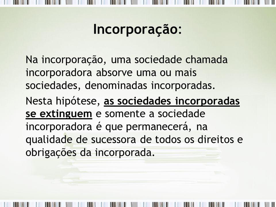 Incorporação: Na incorporação, uma sociedade chamada incorporadora absorve uma ou mais sociedades, denominadas incorporadas.