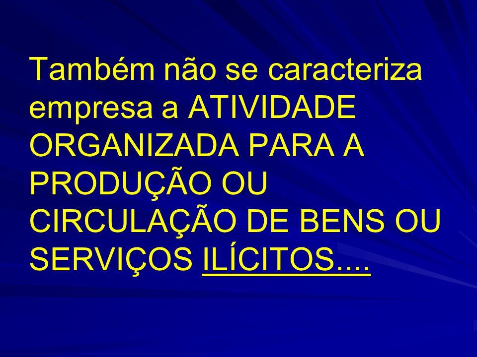 Também não se caracteriza empresa a ATIVIDADE ORGANIZADA PARA A PRODUÇÃO OU CIRCULAÇÃO DE BENS OU SERVIÇOS ILÍCITOS....