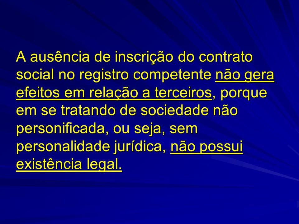 A ausência de inscrição do contrato social no registro competente não gera efeitos em relação a terceiros, porque em se tratando de sociedade não personificada, ou seja, sem personalidade jurídica, não possui existência legal.