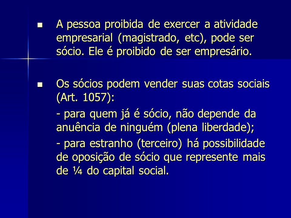 A pessoa proibida de exercer a atividade empresarial (magistrado, etc), pode ser sócio. Ele é proibido de ser empresário.