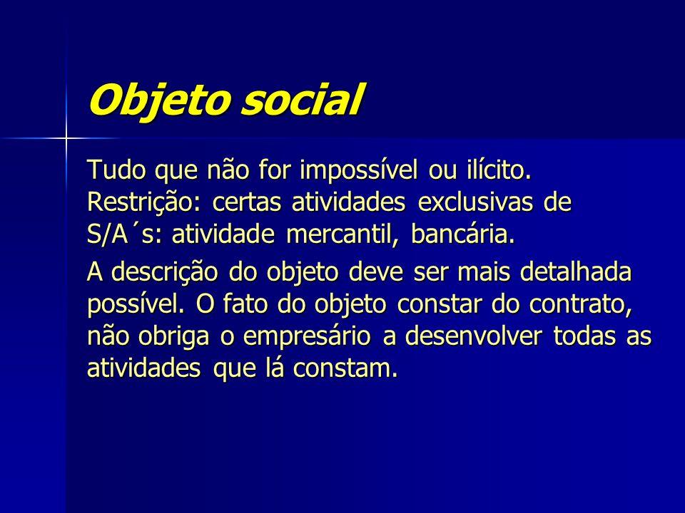Objeto social Tudo que não for impossível ou ilícito. Restrição: certas atividades exclusivas de S/A´s: atividade mercantil, bancária.
