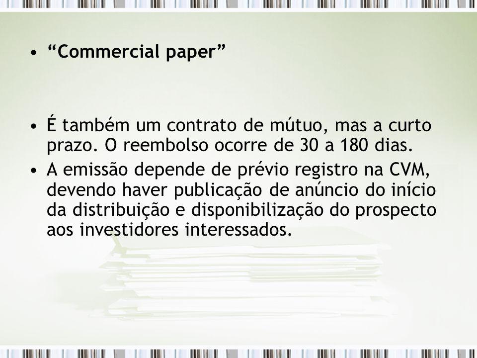 Commercial paper É também um contrato de mútuo, mas a curto prazo. O reembolso ocorre de 30 a 180 dias.