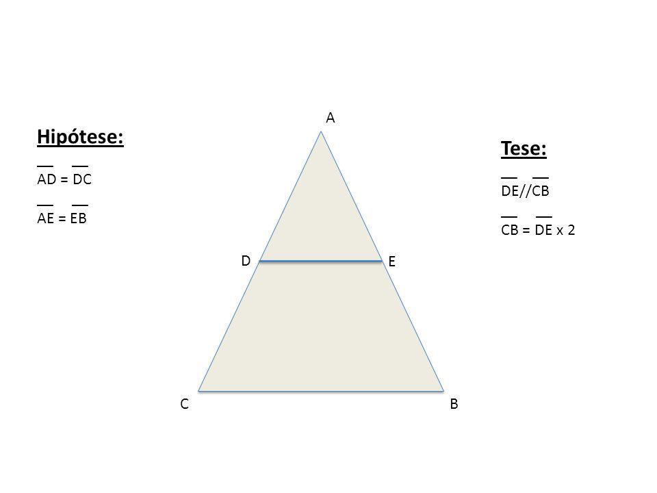 Hipótese: Tese: A __ __ AD = DC AE = EB __ __ DE//CB __ __ CB = DE x 2