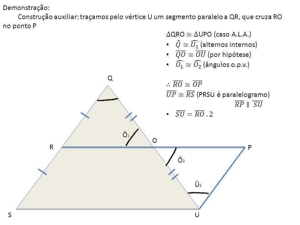 Demonstração: Construção auxiliar: traçamos pelo vértice U um segmento paralelo a QR, que cruza RO no ponto P.