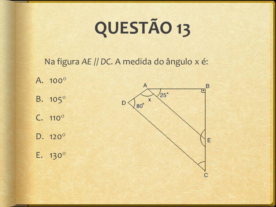 QUESTÃO 13 Na figura AE // DC. A medida do ângulo x é: 100o 105o 110o