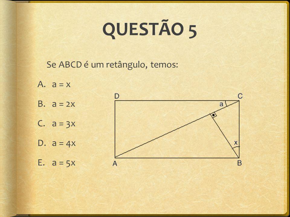 QUESTÃO 5 Se ABCD é um retângulo, temos: a = x a = 2x a = 3x a = 4x