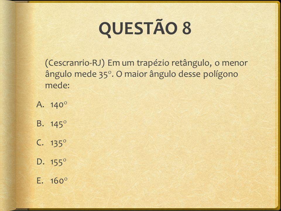 QUESTÃO 8 (Cescranrio-RJ) Em um trapézio retângulo, o menor ângulo mede 35o. O maior ângulo desse polígono mede: