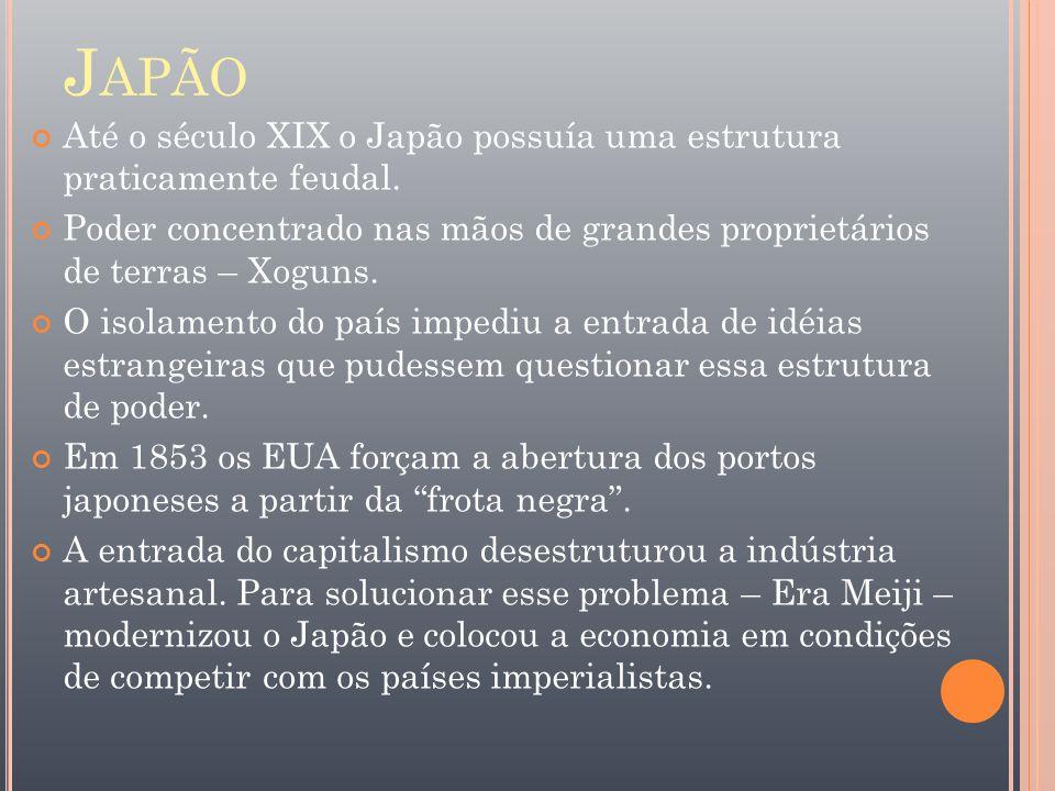 Japão Até o século XIX o Japão possuía uma estrutura praticamente feudal. Poder concentrado nas mãos de grandes proprietários de terras – Xoguns.