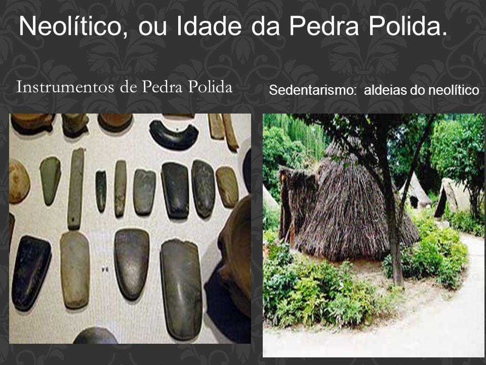 Neolítico, ou Idade da Pedra Polida.