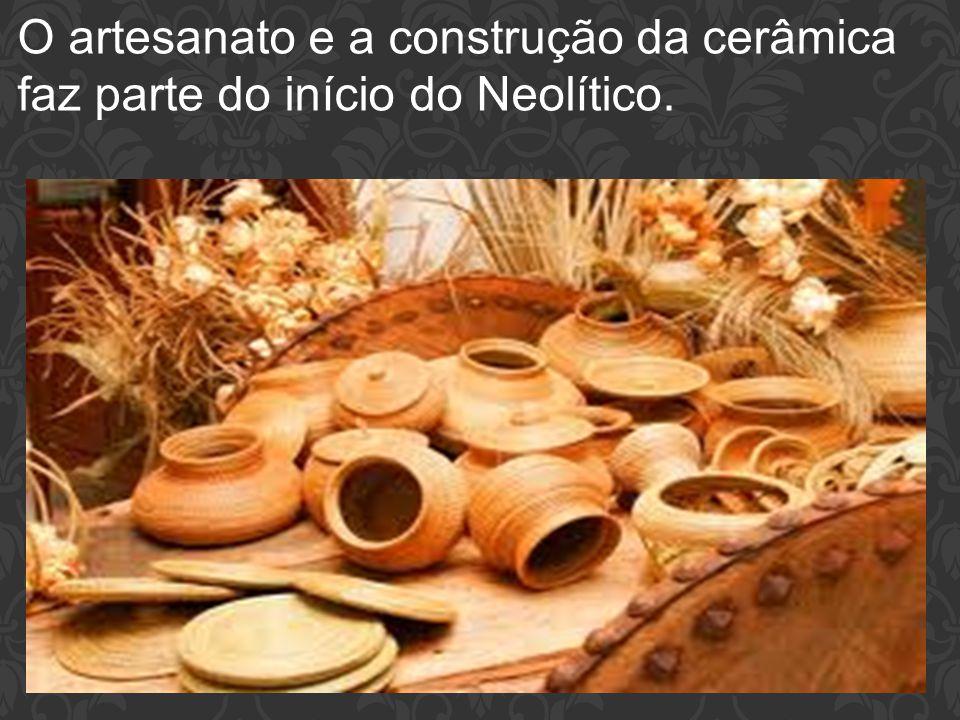 O artesanato e a construção da cerâmica faz parte do início do Neolítico.