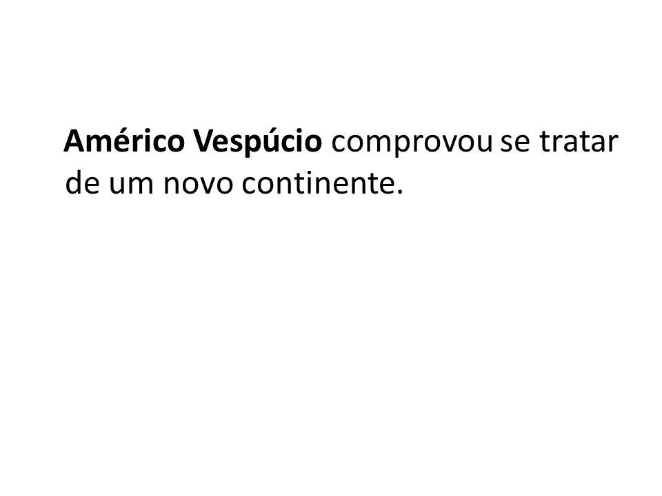 Américo Vespúcio comprovou se tratar de um novo continente.
