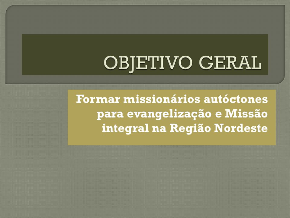 OBJETIVO GERAL Formar missionários autóctones para evangelização e Missão integral na Região Nordeste.