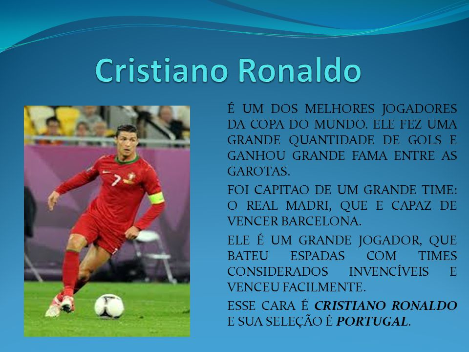 Cristiano Ronaldo É UM DOS MELHORES JOGADORES DA COPA DO MUNDO. ELE FEZ UMA GRANDE QUANTIDADE DE GOLS E GANHOU GRANDE FAMA ENTRE AS GAROTAS.
