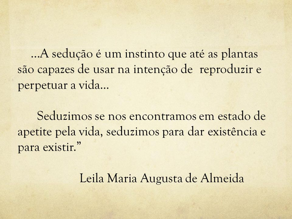 …A sedução é um instinto que até as plantas são capazes de usar na intenção de reproduzir e perpetuar a vida...