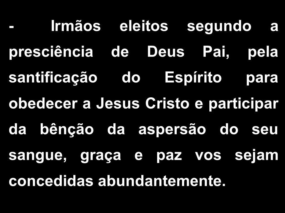 - Irmãos eleitos segundo a presciência de Deus Pai, pela santificação do Espírito para obedecer a Jesus Cristo e participar da bênção da aspersão do seu sangue, graça e paz vos sejam concedidas abundantemente.