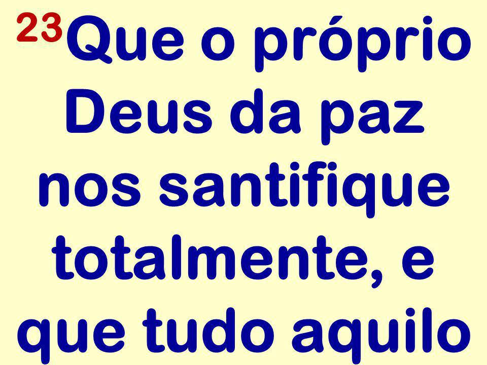 23Que o próprio Deus da paz nos santifique totalmente, e que tudo aquilo