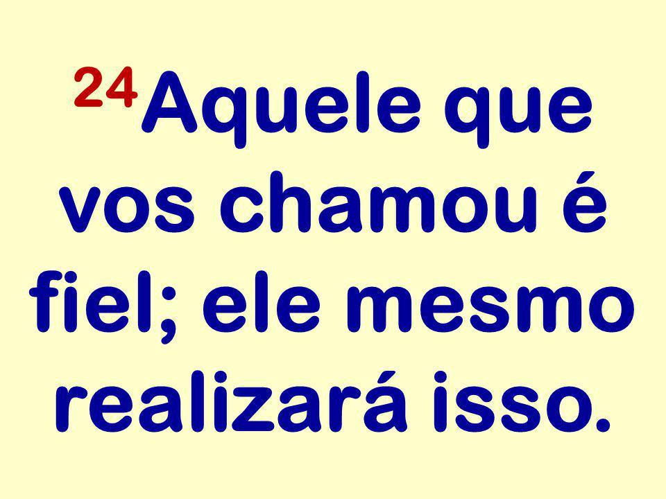 24Aquele que vos chamou é fiel; ele mesmo realizará isso.