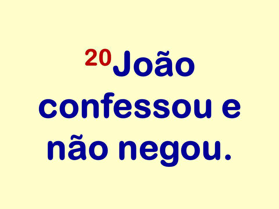 20João confessou e não negou.