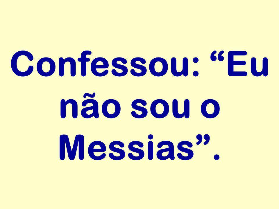 Confessou: Eu não sou o Messias .