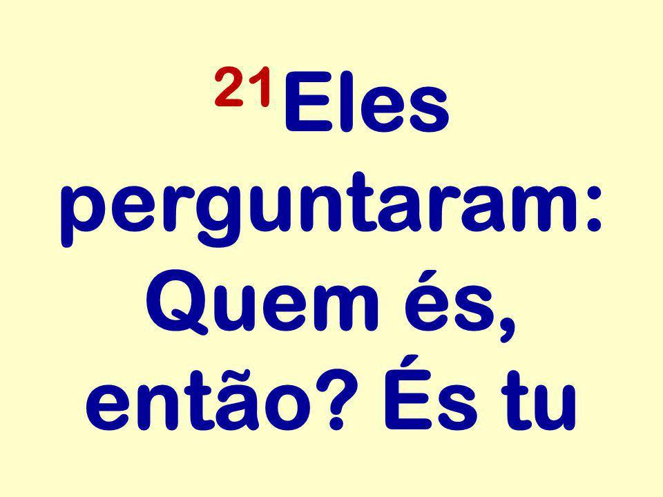 21Eles perguntaram: Quem és, então És tu