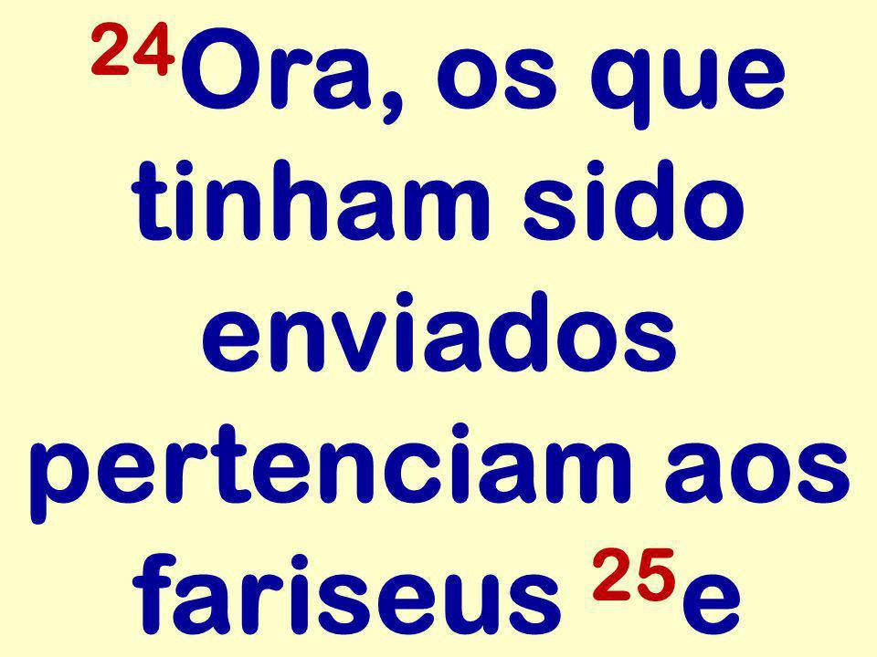 24Ora, os que tinham sido enviados pertenciam aos fariseus 25e