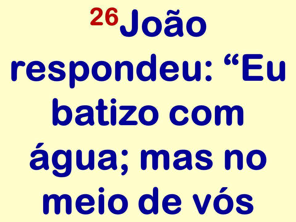26João respondeu: Eu batizo com água; mas no meio de vós
