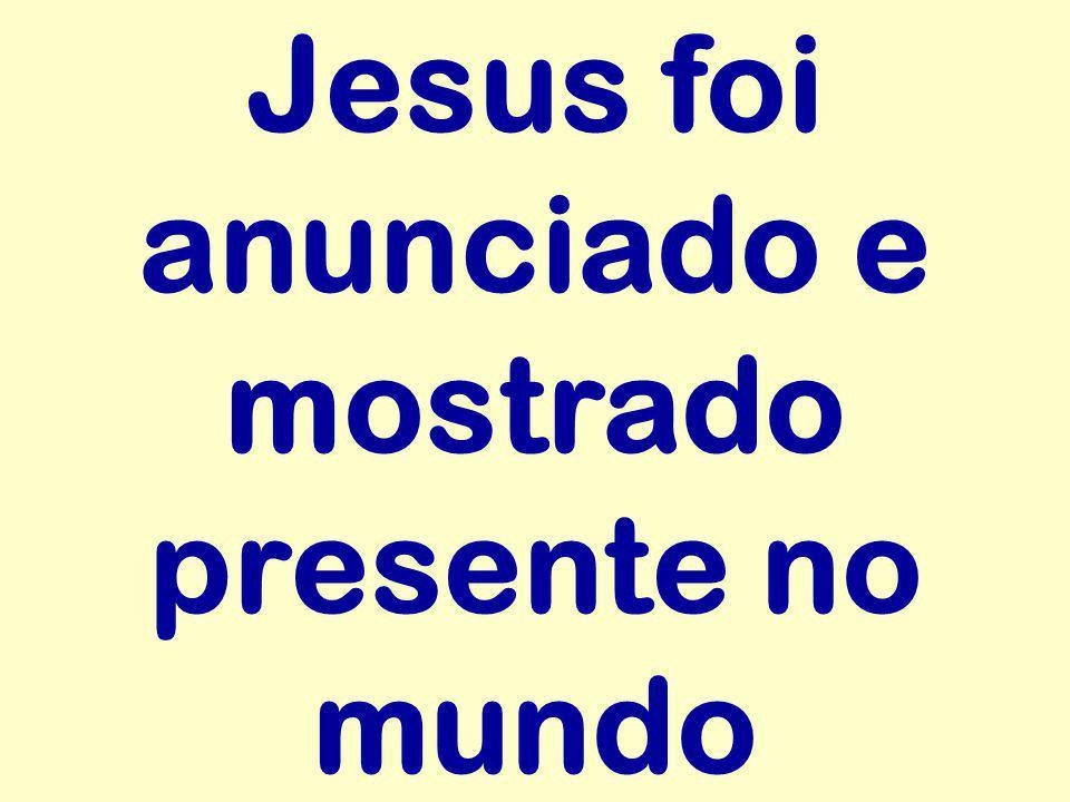 Jesus foi anunciado e mostrado presente no mundo