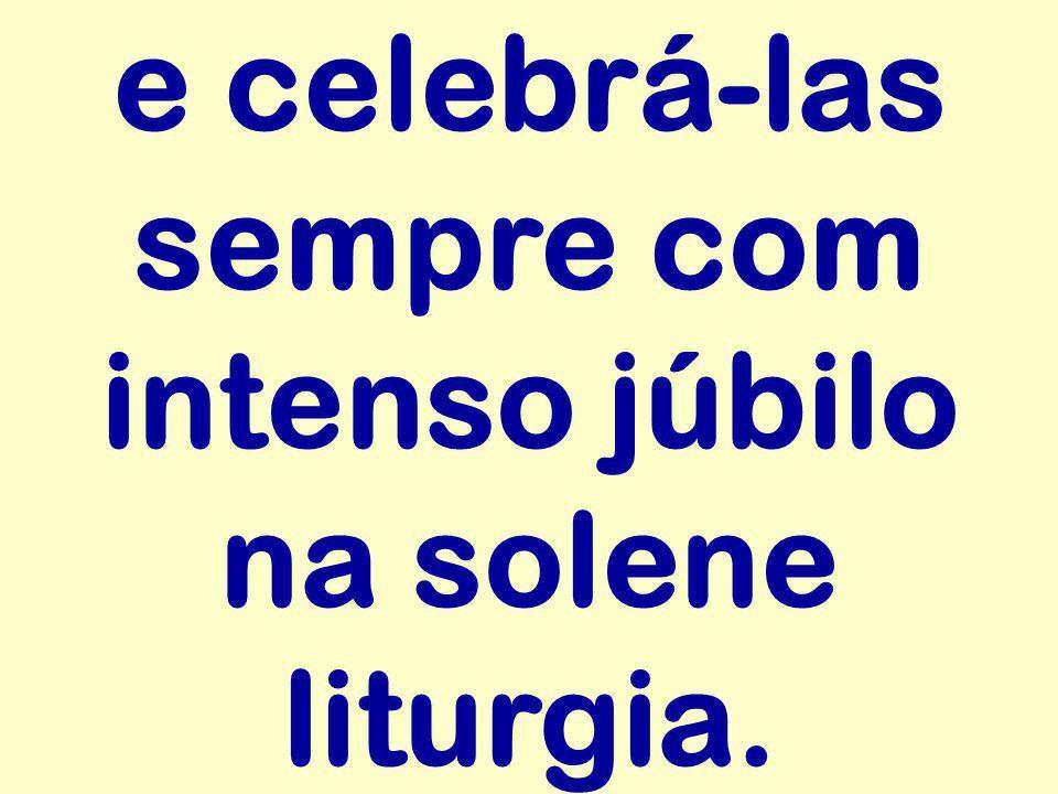e celebrá-las sempre com intenso júbilo na solene liturgia.