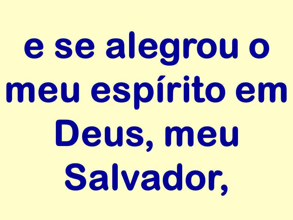 e se alegrou o meu espírito em Deus, meu Salvador,