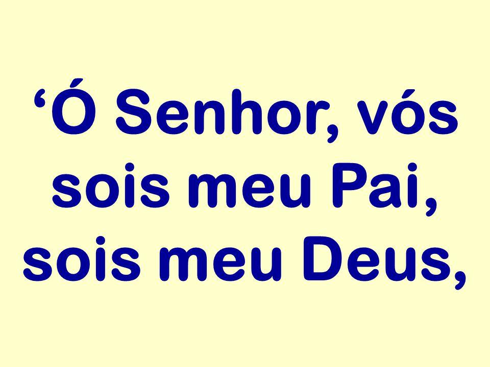 'Ó Senhor, vós sois meu Pai, sois meu Deus,
