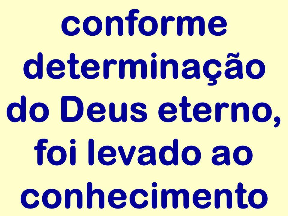 conforme determinação do Deus eterno, foi levado ao conhecimento