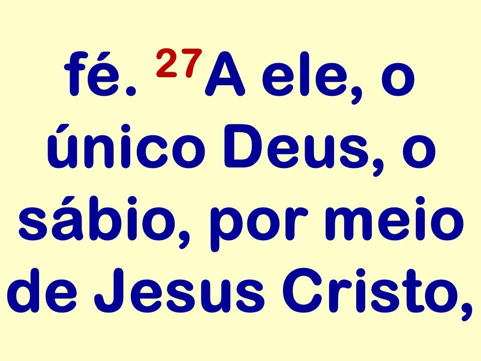 fé. 27A ele, o único Deus, o sábio, por meio de Jesus Cristo,