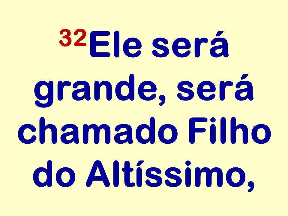 32Ele será grande, será chamado Filho do Altíssimo,