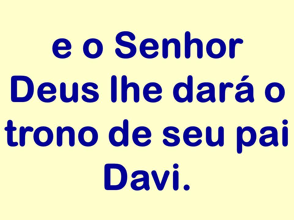 e o Senhor Deus lhe dará o trono de seu pai Davi.