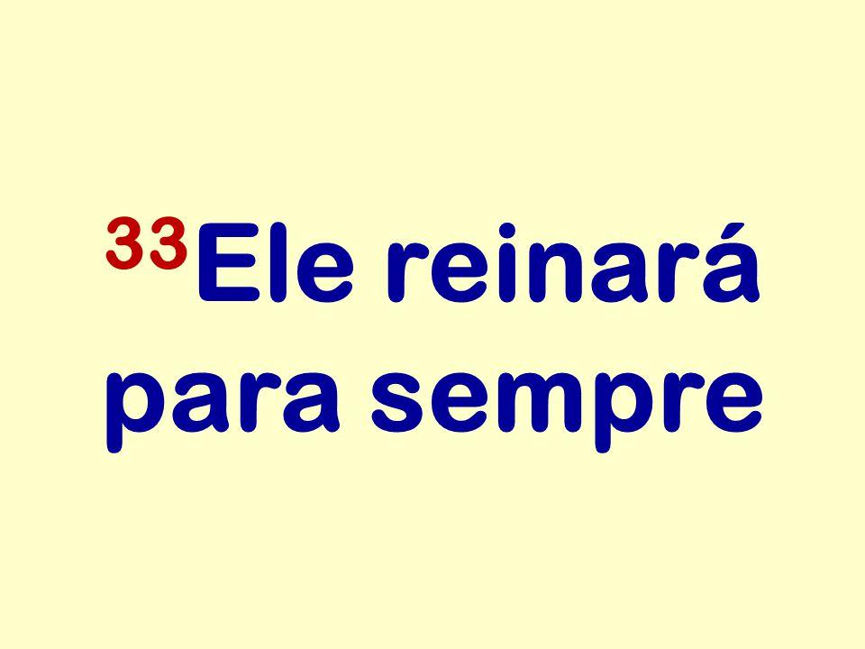 33Ele reinará para sempre