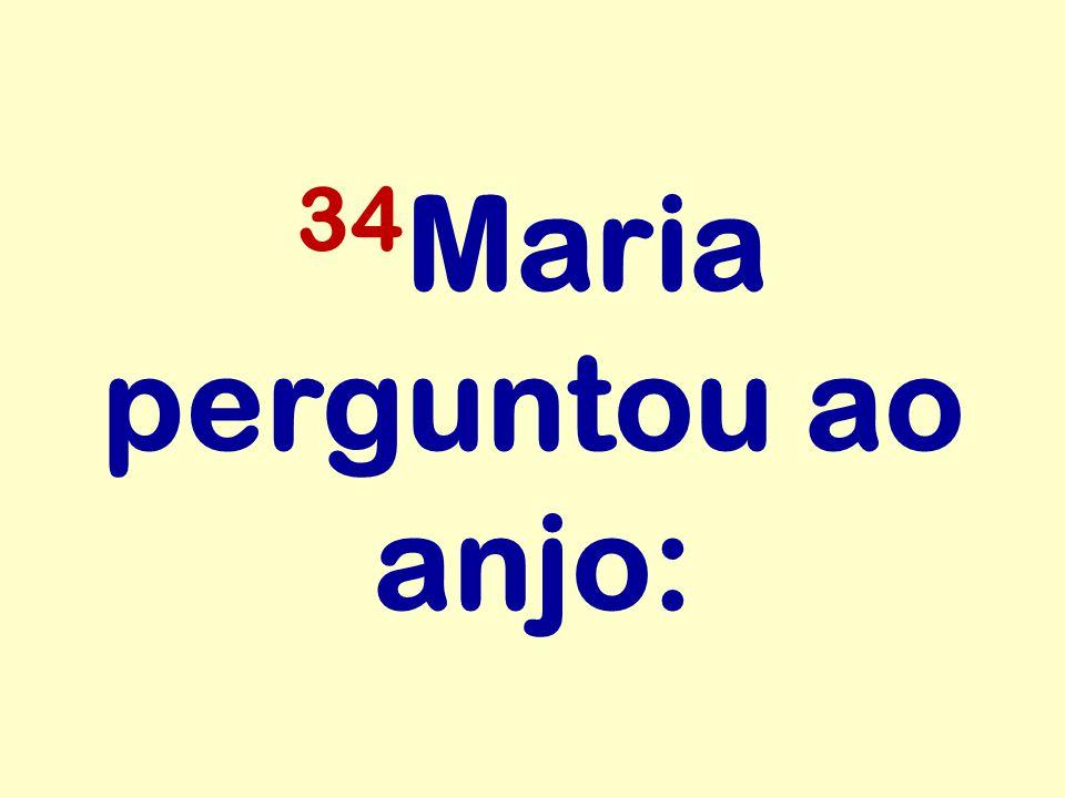 34Maria perguntou ao anjo: