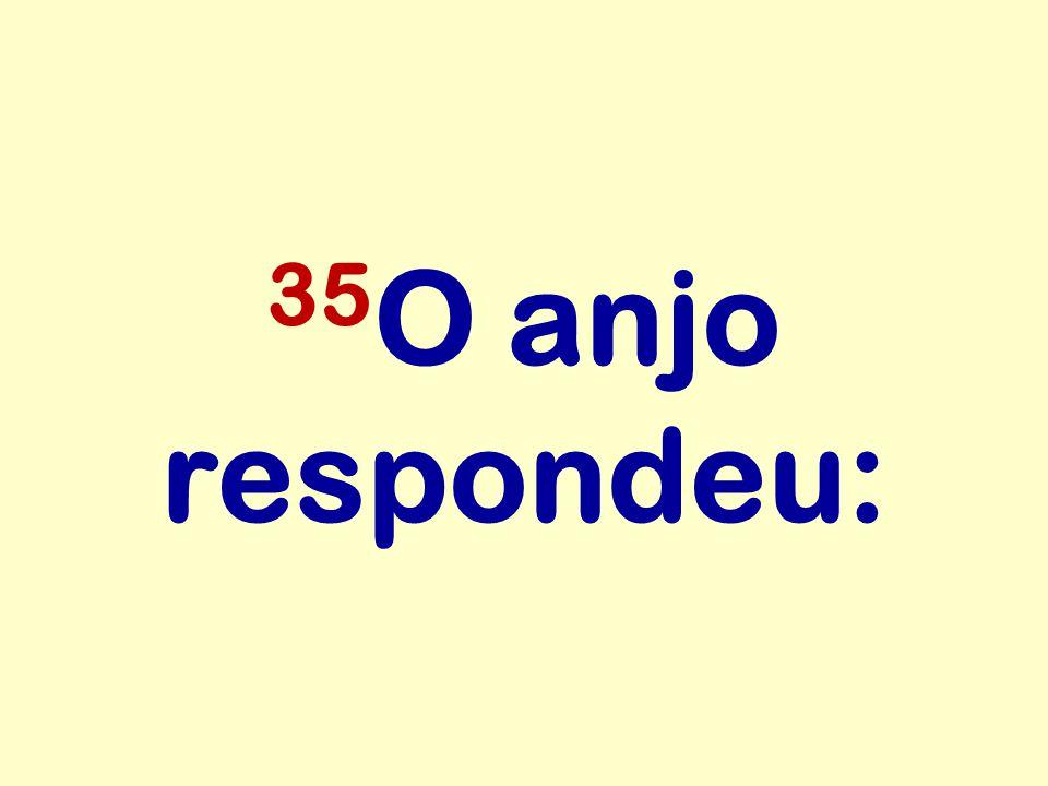 35O anjo respondeu:
