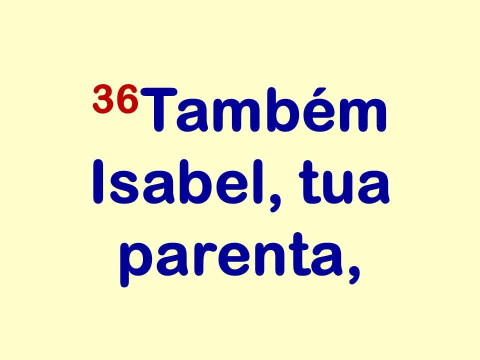 36Também Isabel, tua parenta,