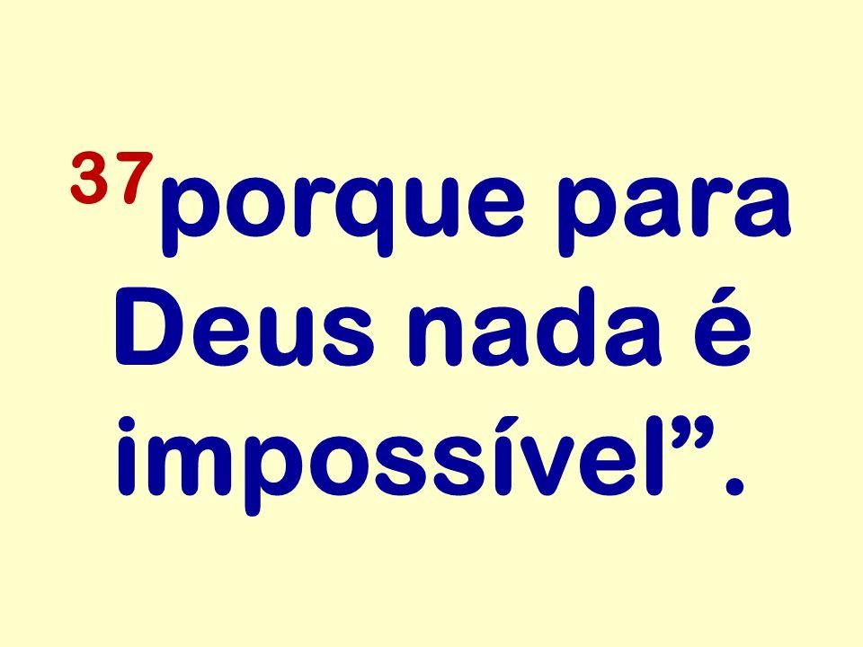 37porque para Deus nada é impossível .
