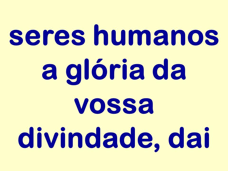 seres humanos a glória da vossa divindade, dai