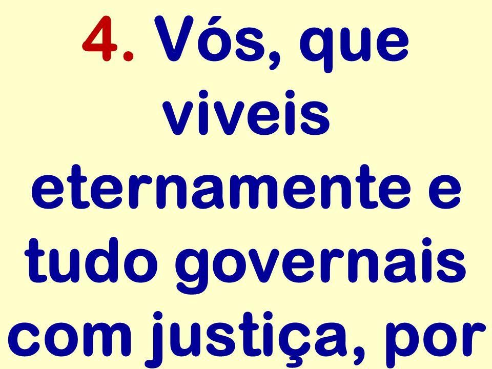 4. Vós, que viveis eternamente e tudo governais com justiça, por