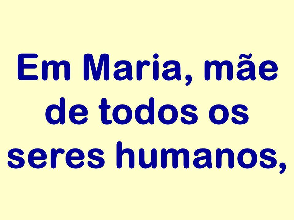 Em Maria, mãe de todos os seres humanos,