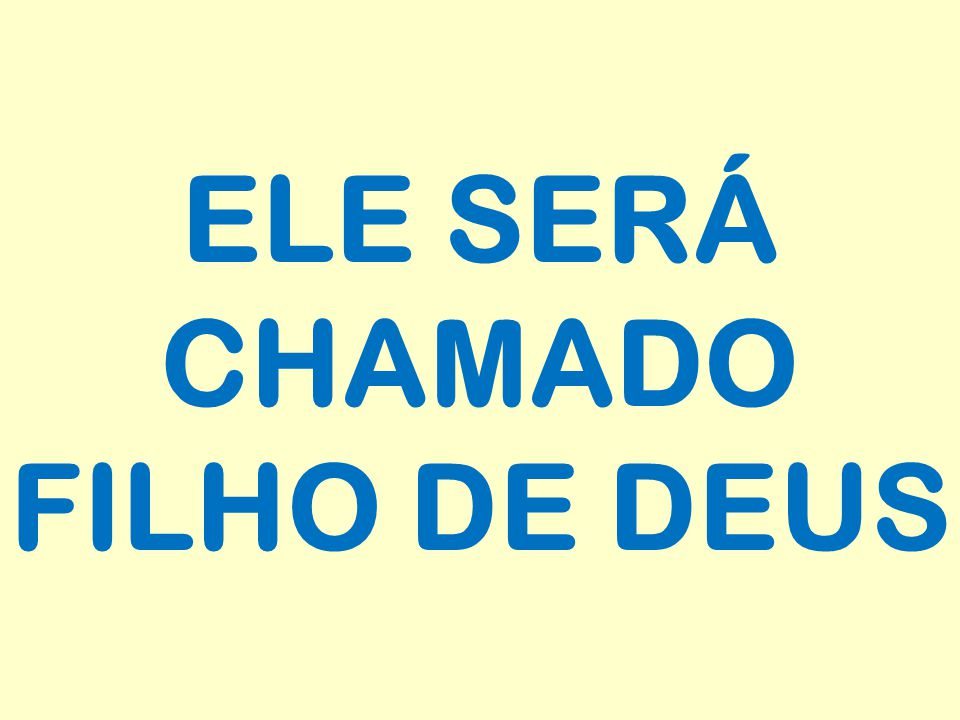 ELE SERÁ CHAMADO FILHO DE DEUS